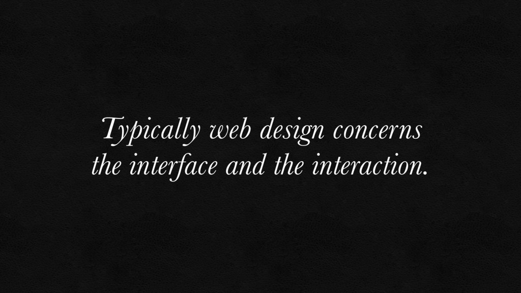 Typically web design concerns the interface and...