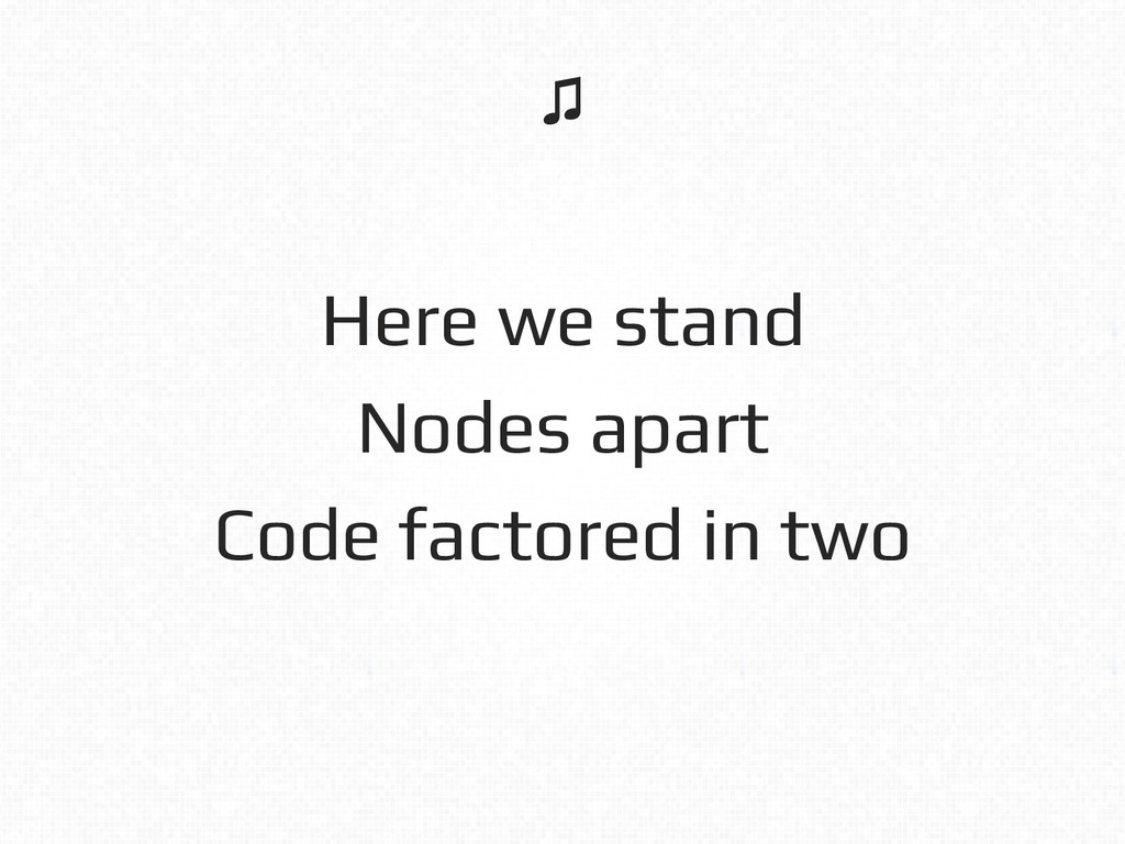 Here we stand! Nodes apart! Code factored in tw...