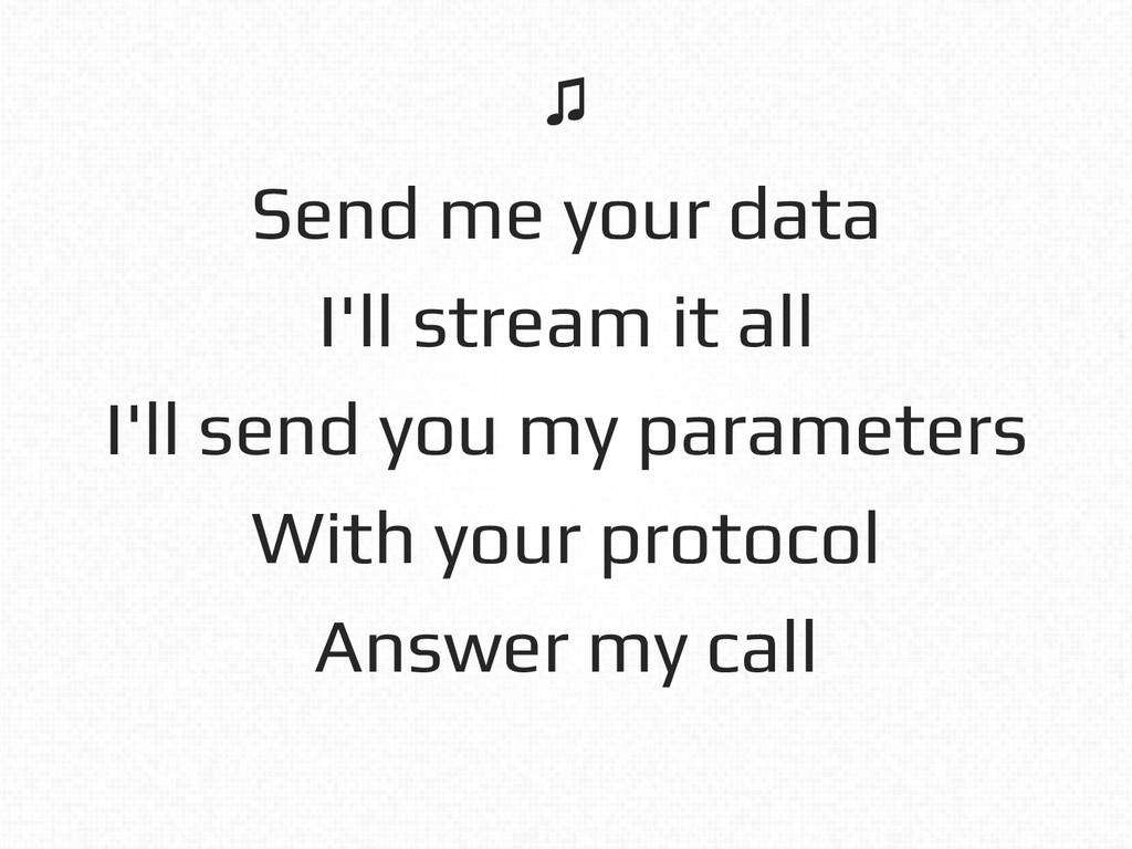 Send me your data! I'll stream it all! I'll sen...