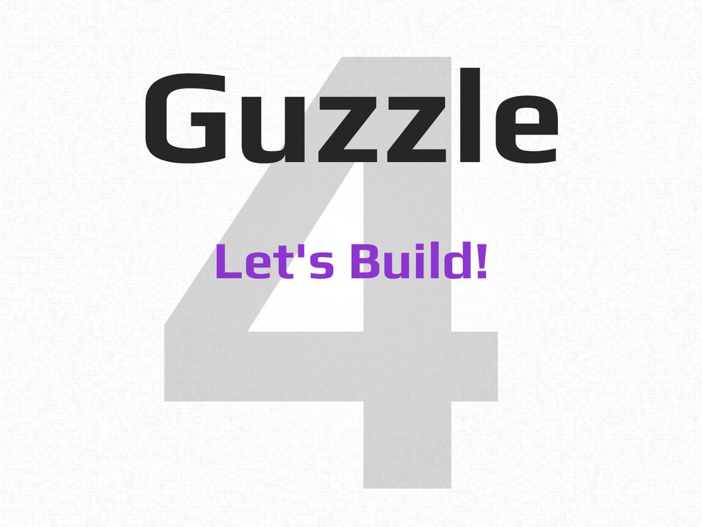 4! Guzzle! Let's Build!!