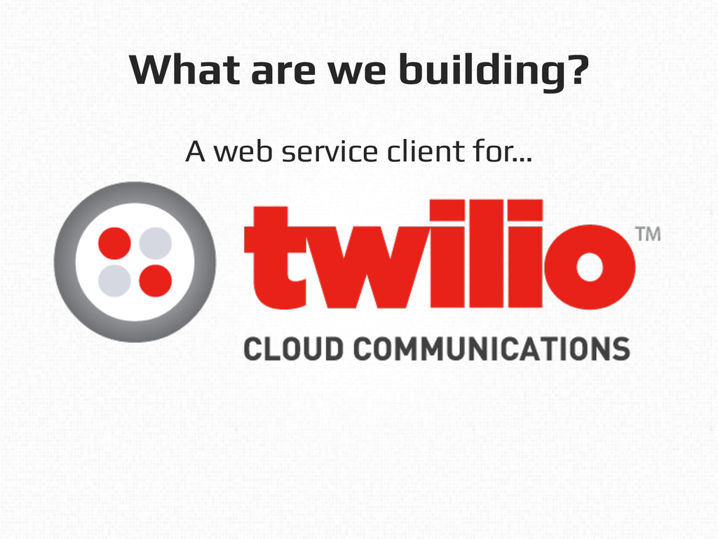 What are we building?! A web service client for...