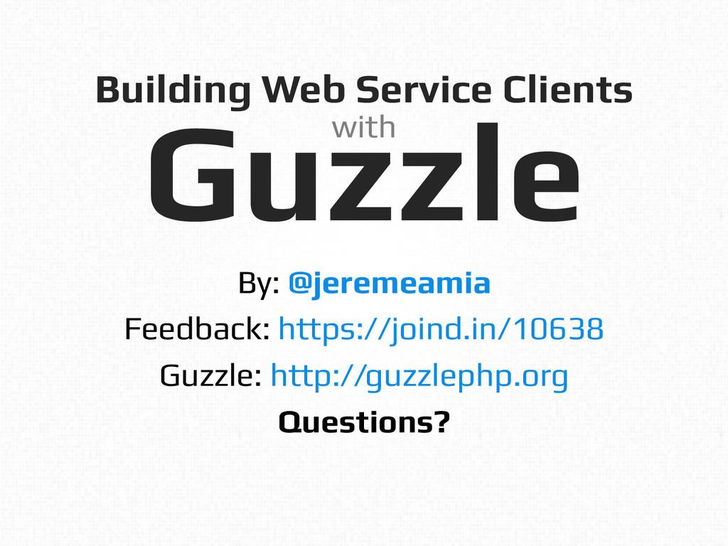 Building Web Service Clients! Guzzle! By: @jere...