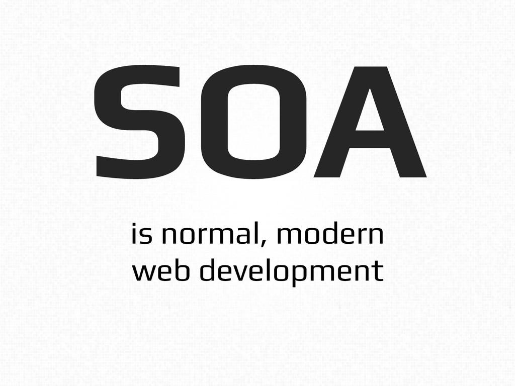 SOA! is normal, modern! web development!
