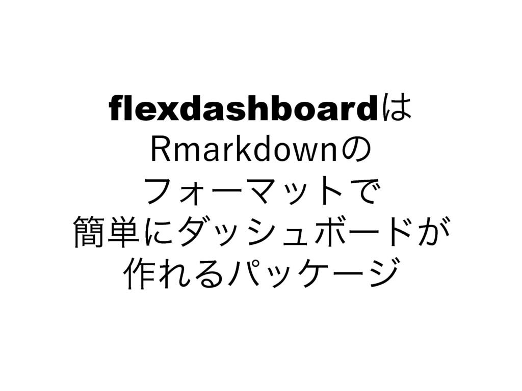flexdashboard 3NBSLEPXOͷ ϑΥʔϚοτͰ ؆୯ʹμογϡϘʔυ...