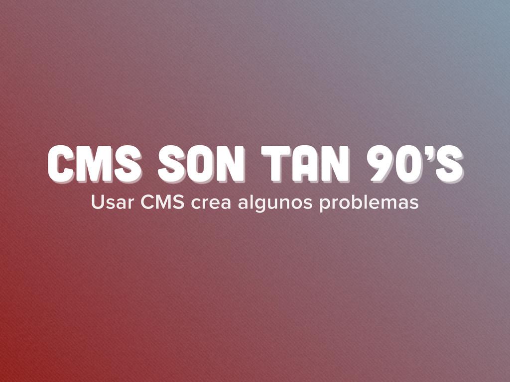 Usar CMS crea algunos problemas CMS son tan 90's