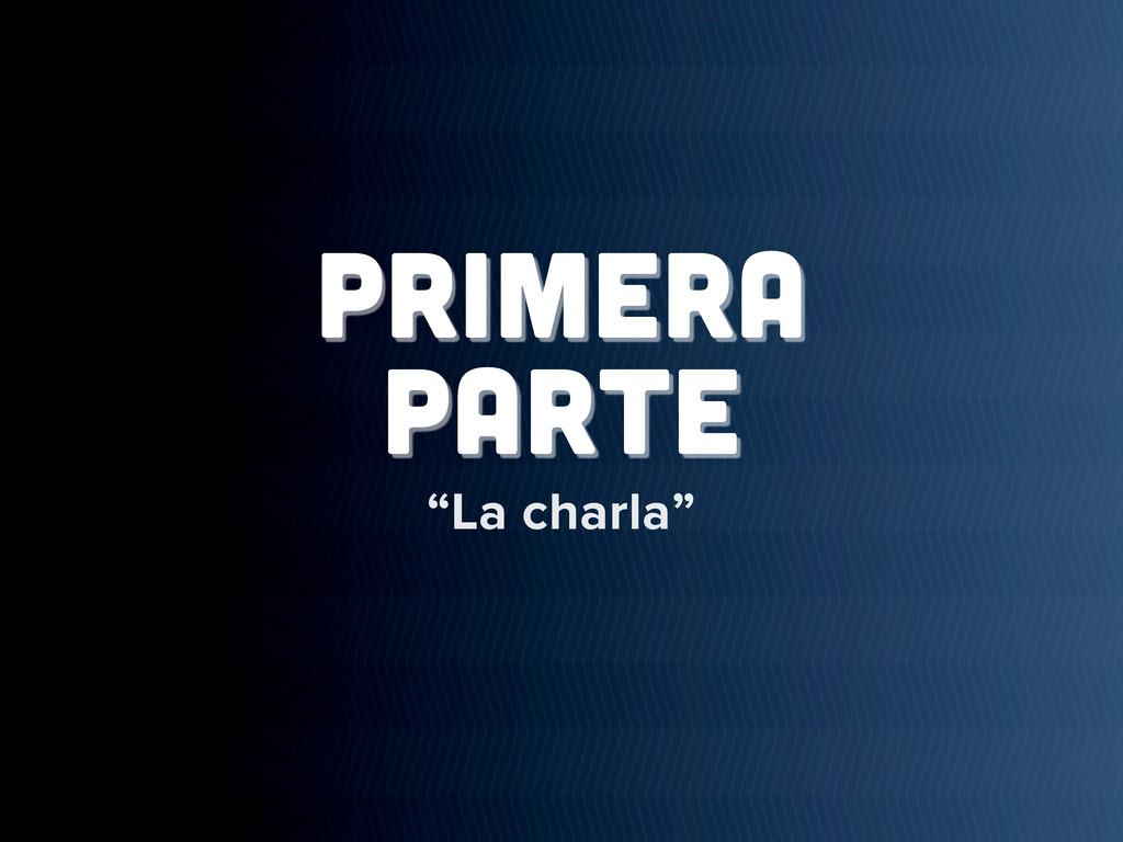 """PRIMERA PARTE """"La charla"""""""