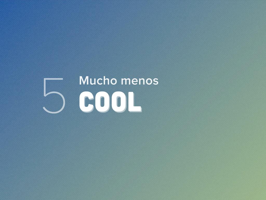 5 COOL Mucho menos