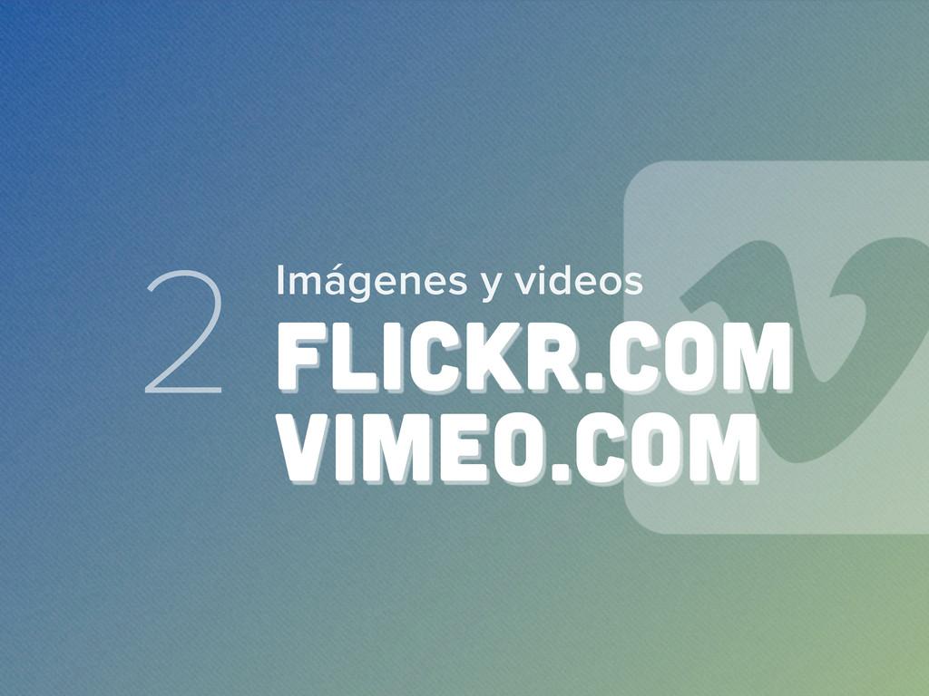 2 FLICKR.COM VIMEO.COM Imágenes y videos
