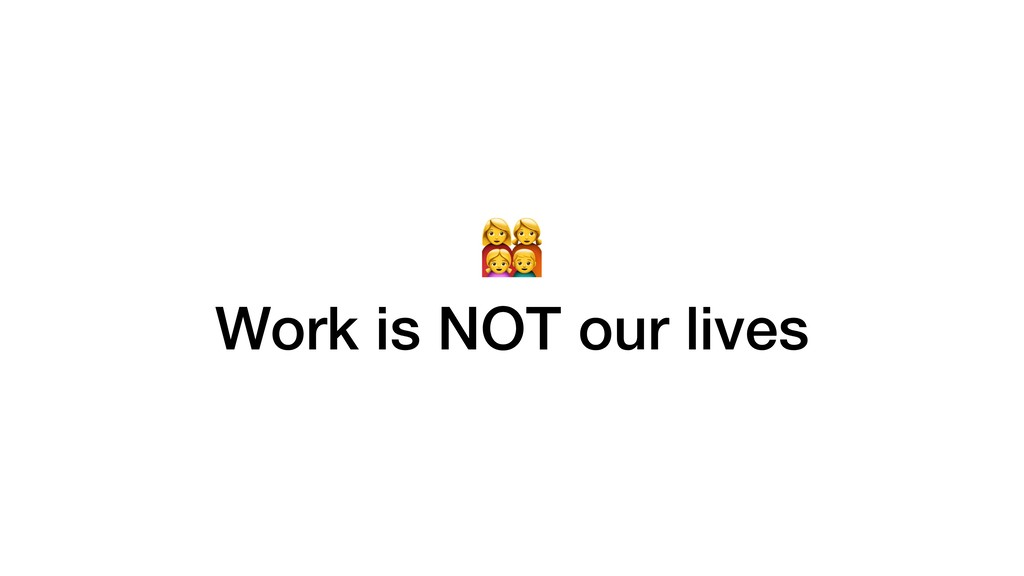 - Work is NOT our lives