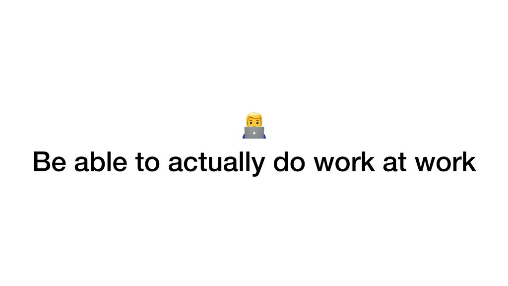 / Be able to actually do work at work