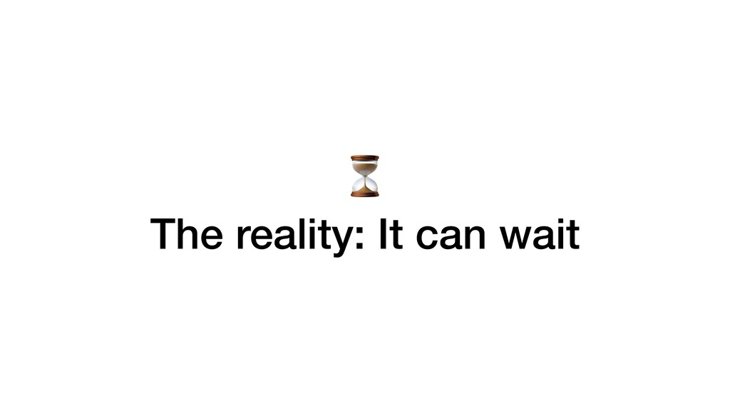 ⏳ The reality: It can wait
