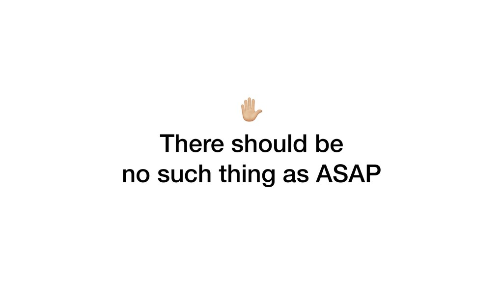 6 There should be no such thing as ASAP