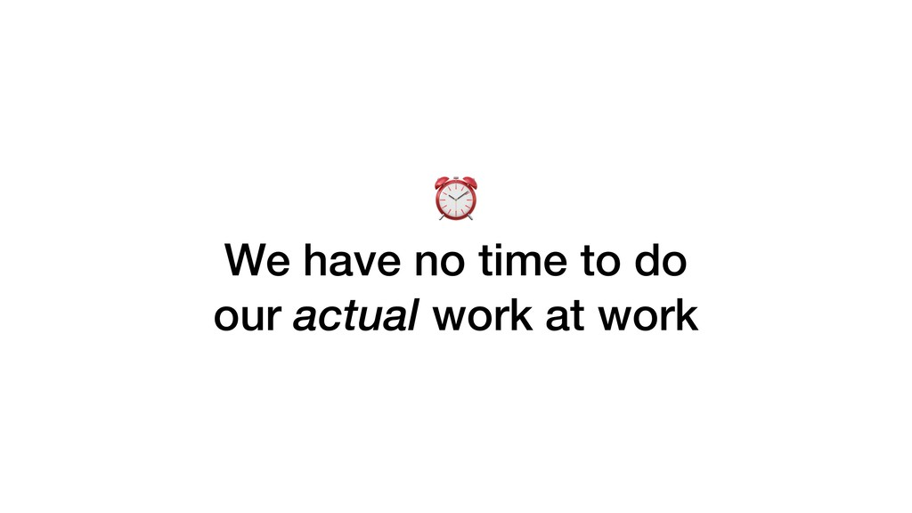 ⏰ We have no time to do our actual work at work