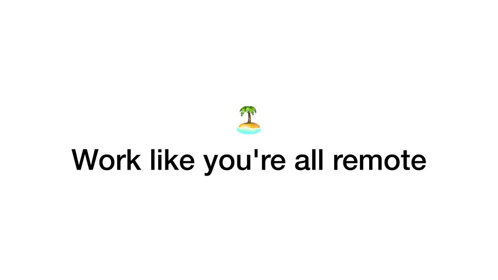Work like you're all remote