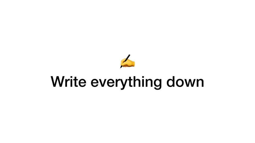 ✍ Write everything down