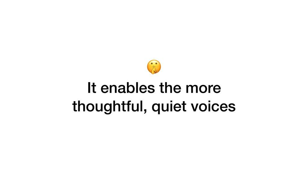 It enables the more thoughtful, quiet voices