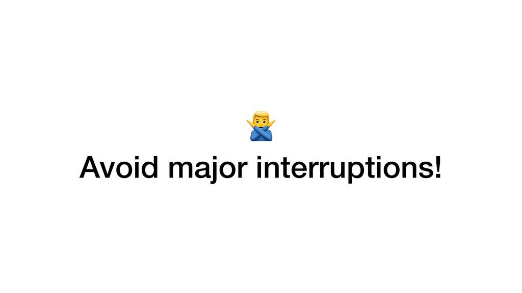> Avoid major interruptions!