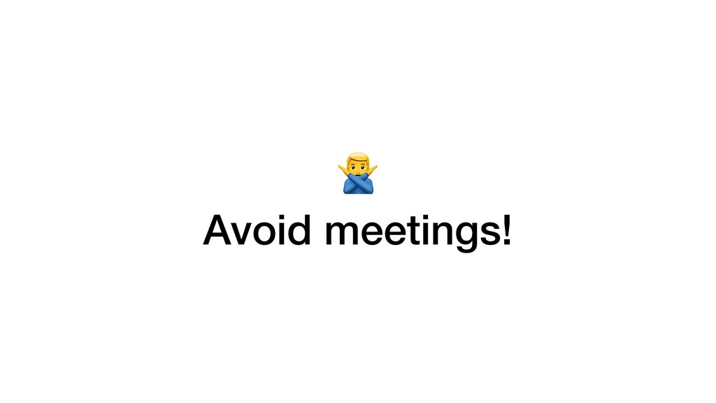 > Avoid meetings!