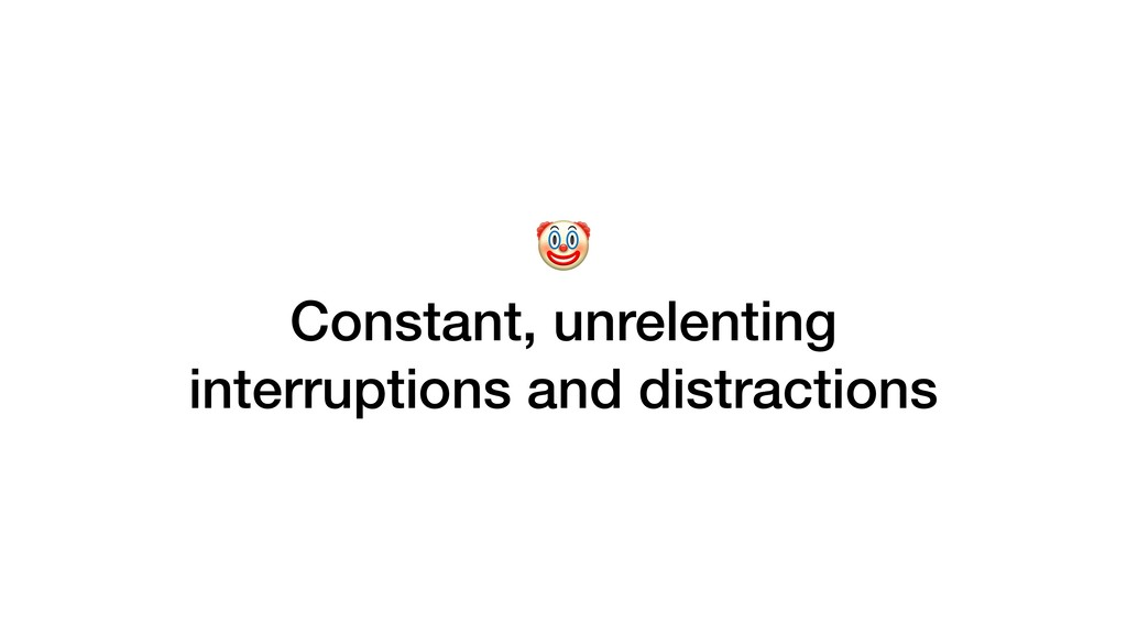Constant, unrelenting interruptions and distra...