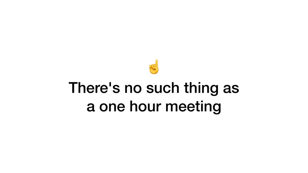 ☝ There's no such thing as a one hour meeting