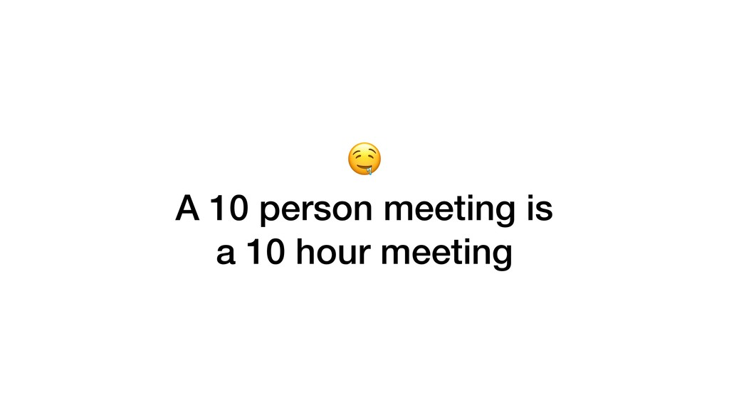 A 10 person meeting is a 10 hour meeting