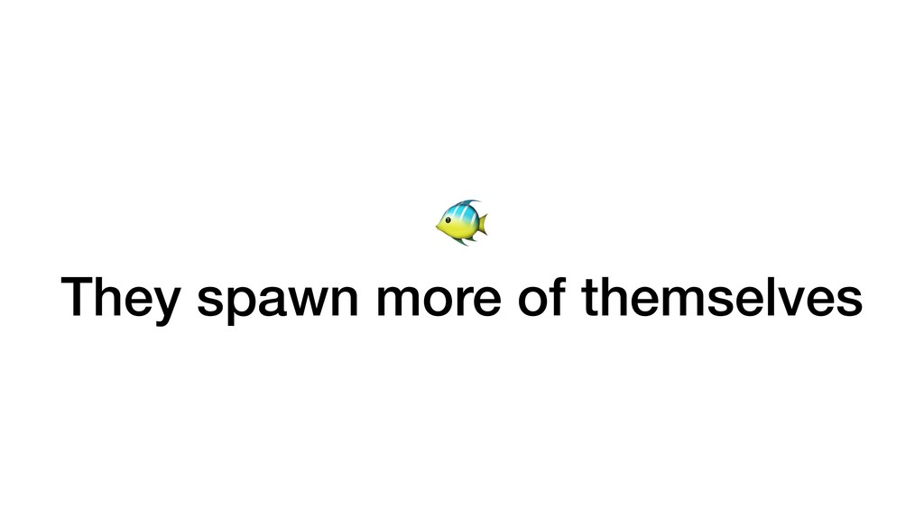 They spawn more of themselves