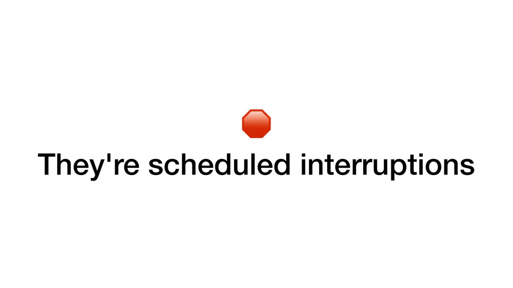 They're scheduled interruptions