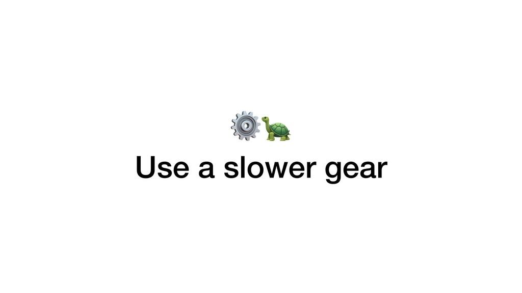 ⚙ Use a slower gear