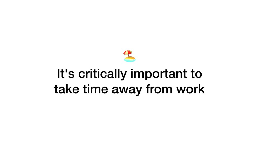 It's critically important to take time away fr...