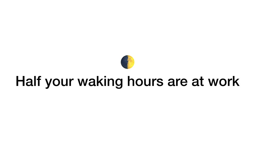 Half your waking hours are at work
