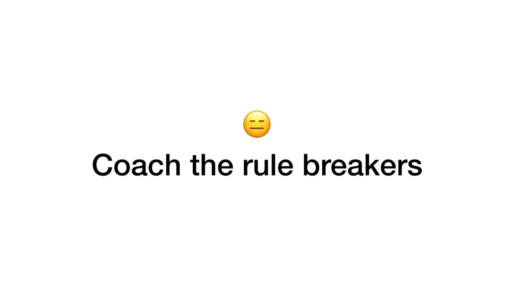Coach the rule breakers