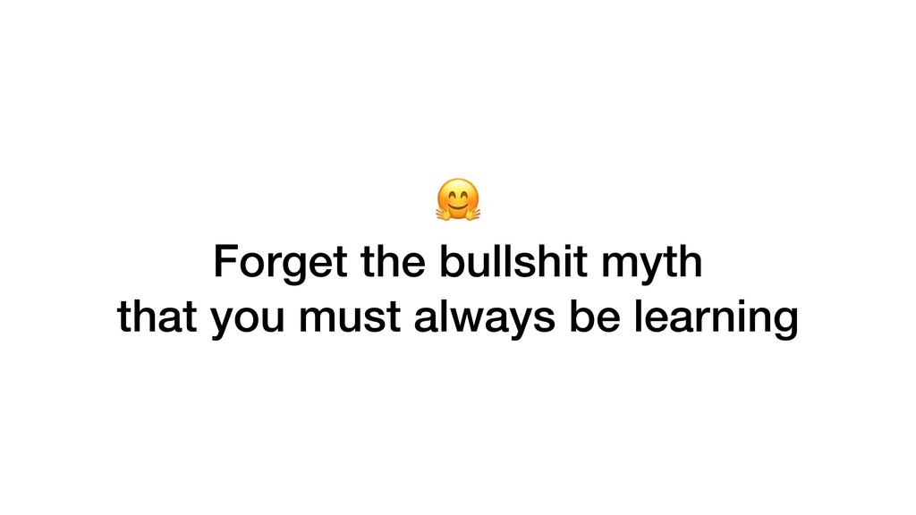 Forget the bullshit myth that you must always ...