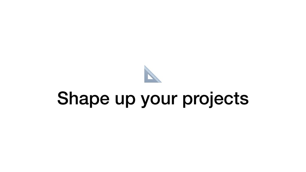 Shape up your projects