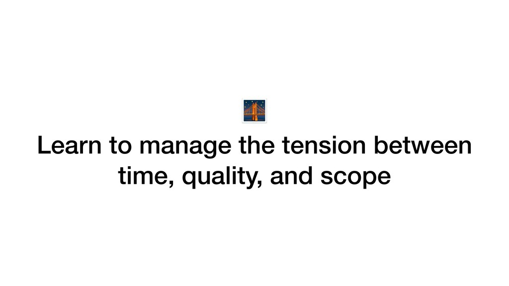 Learn to manage the tension between time, qual...