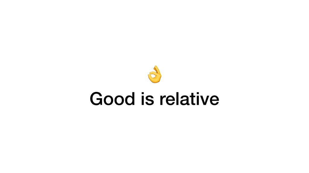 Good is relative