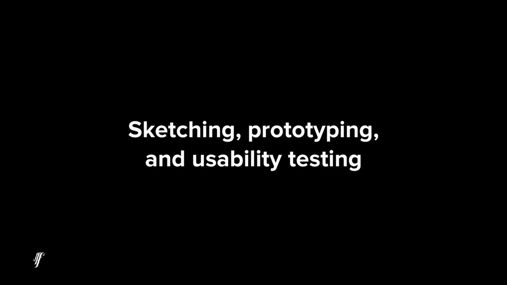 Sketching, prototyping, and usability testing