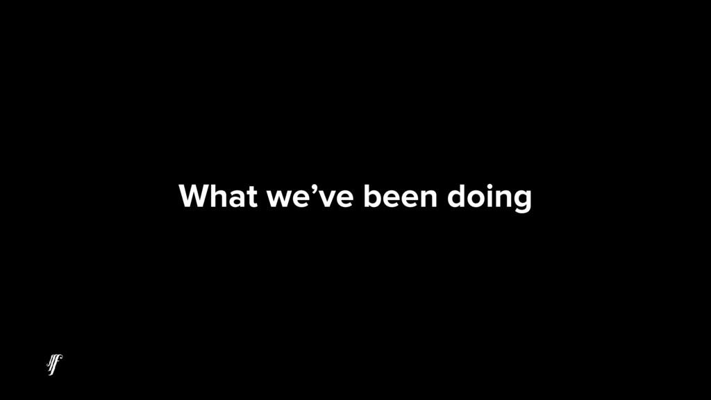 What we've been doing
