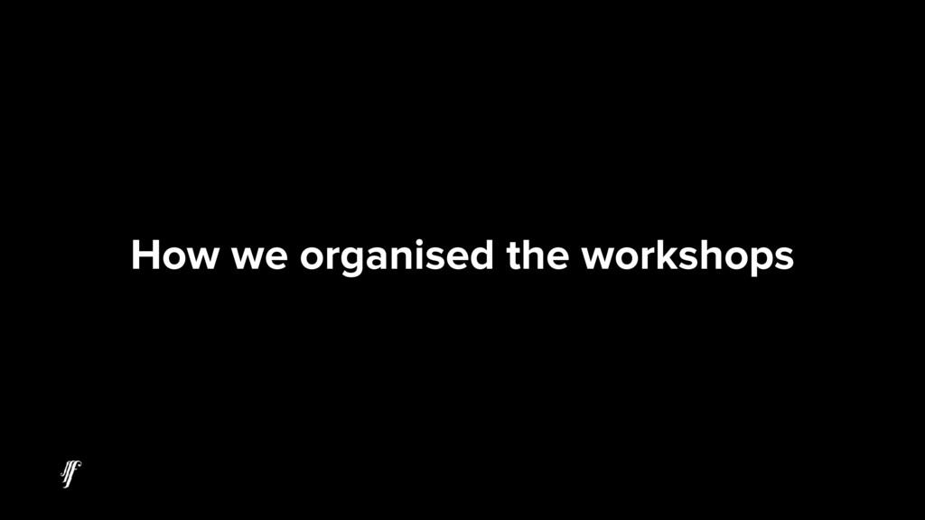 How we organised the workshops