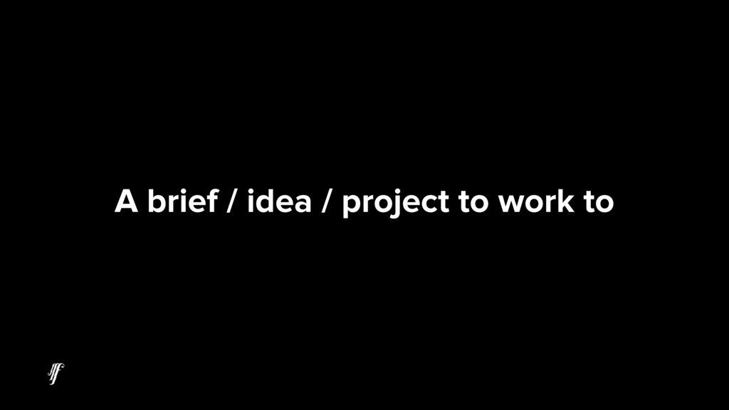 A brief / idea / project to work to