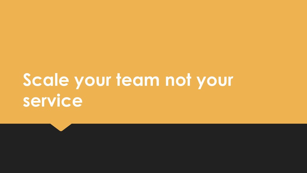 Scale your team not your service