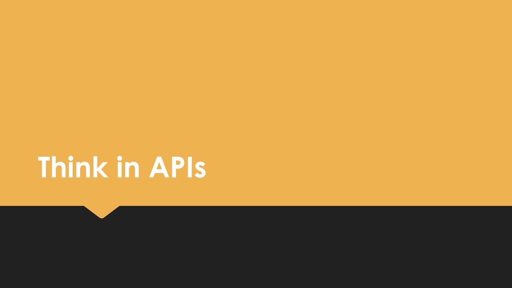 Think in APIs