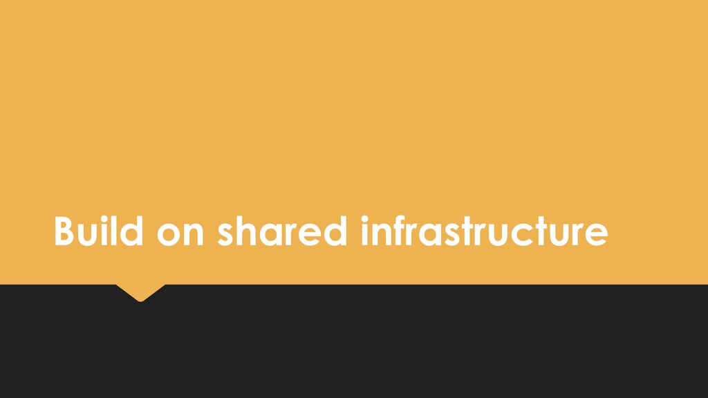 Build on shared infrastructure