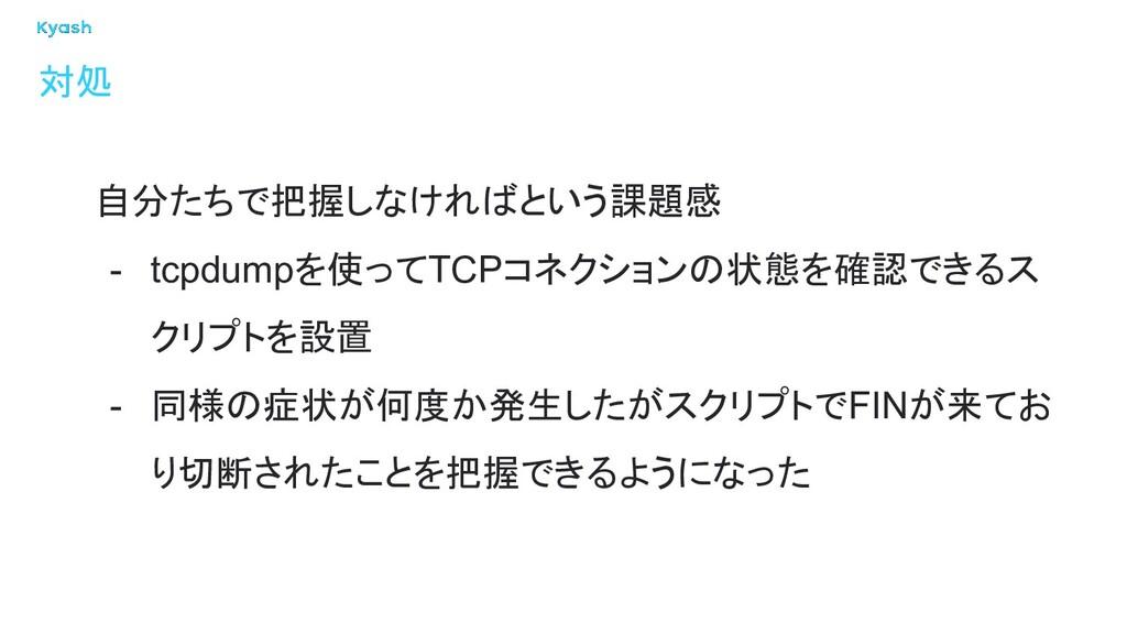 対処 自分たちで把握しなければという課題感 - tcpdumpを使ってTCPコネクションの状態...