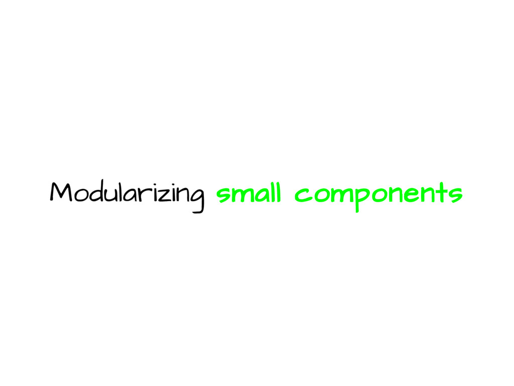 Modularizing small components