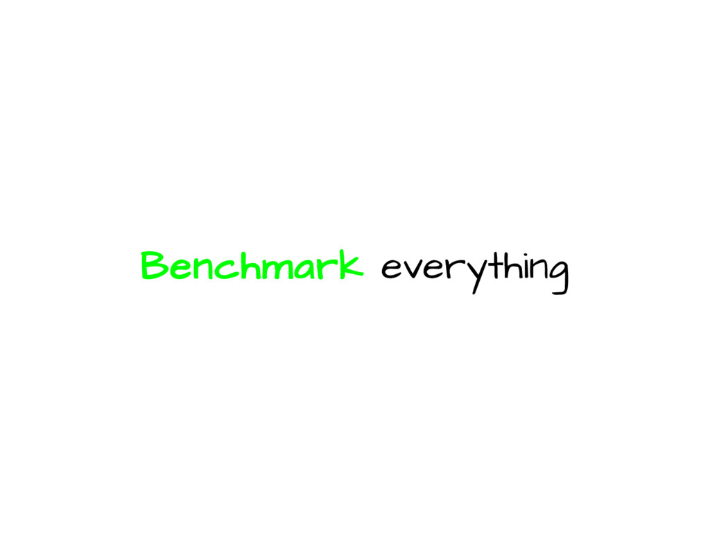 Benchmark everything