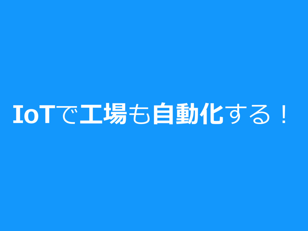 IoTで⼯場も⾃動化する!