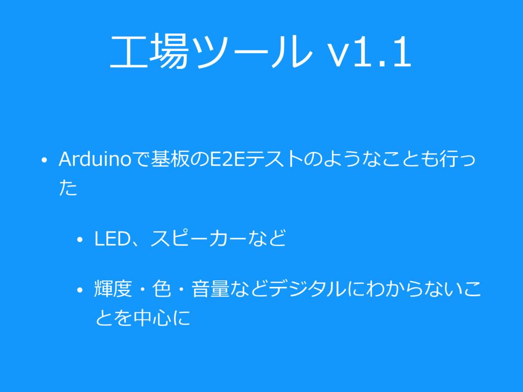 ⼯場ツール v1.1 • Arduinoで基板のE2Eテストのようなことも⾏っ た • LED...