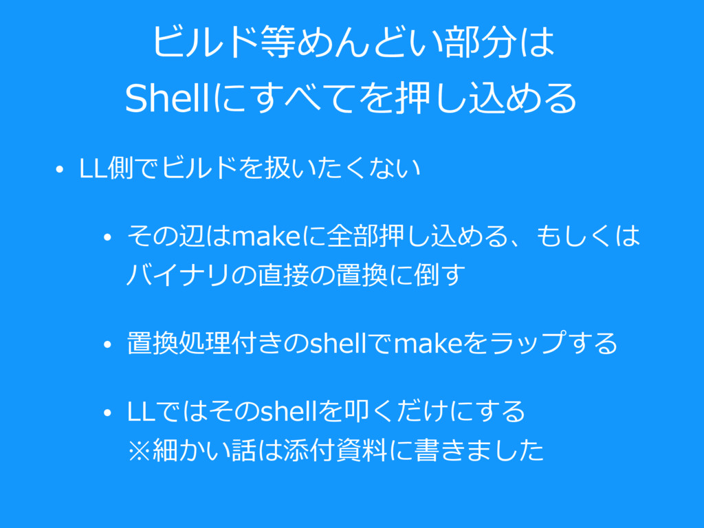 ビルド等めんどい部分は Shellにすべてを押し込める • LL側でビルドを扱いたくない • ...