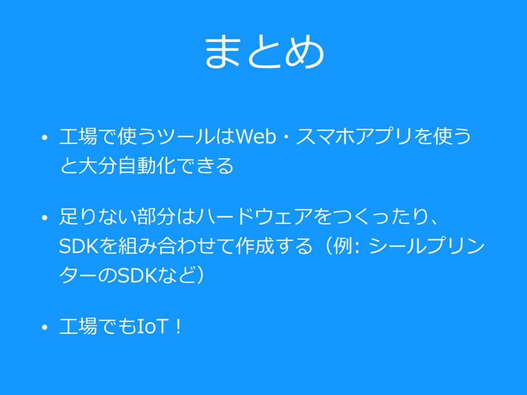 まとめ • ⼯場で使うツールはWeb・スマホアプリを使う と⼤分⾃動化できる • ⾜りない部分...