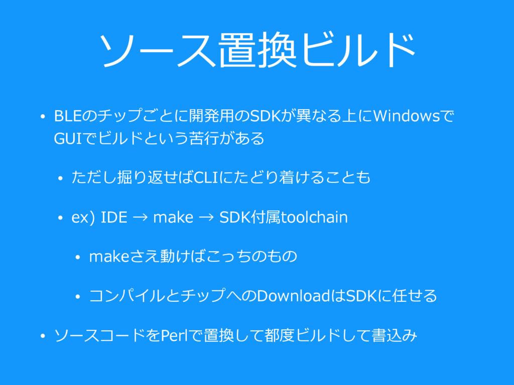 ソース置換ビルド • BLEのチップごとに開発⽤のSDKが異なる上にWindowsで GUIで...